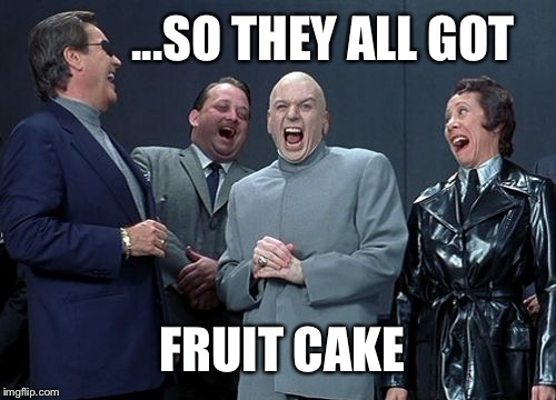 Dr. is evil. | ...SO THEY ALL GOT FRUIT CAKE | image tagged in memes,dr evil,christmas memes,christmas gifts | made w/ Imgflip meme maker