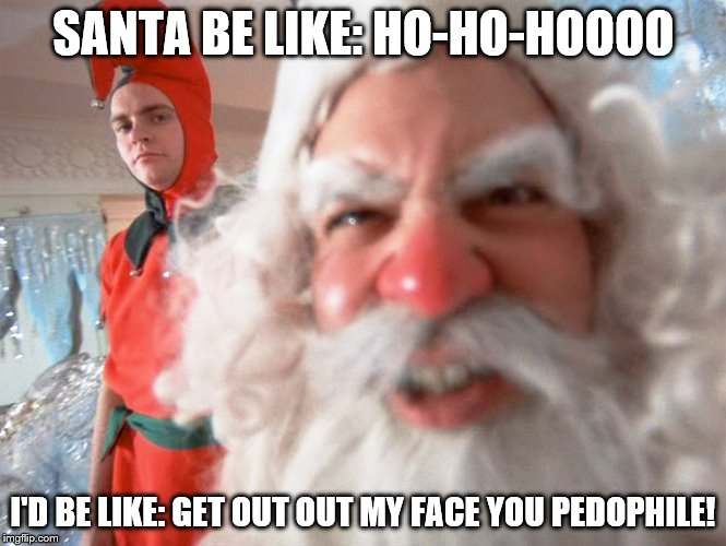 Is this Santa a pedophile? | SANTA BE LIKE: HO-HO-HOOOO I'D BE LIKE: GET OUT OUT MY FACE YOU PEDOPHILE! | image tagged in christmas story santa claus | made w/ Imgflip meme maker
