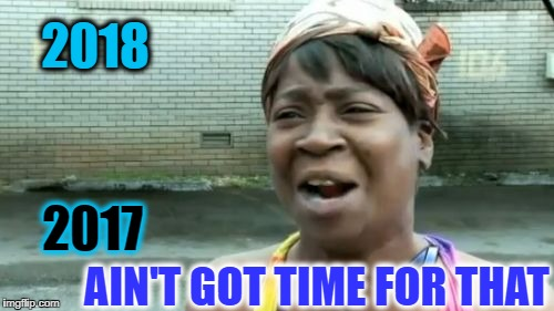 this year went fast  | 2018 AIN'T GOT TIME FOR THAT 2017 | image tagged in memes,aint nobody got time for that,new years 2017,newyear,funny | made w/ Imgflip meme maker
