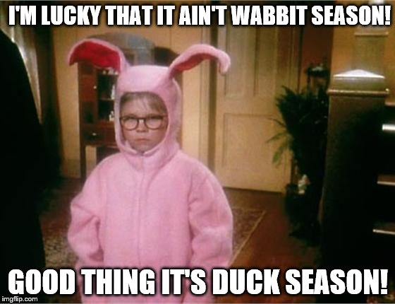 Wabbit Season or Duck Season | I'M LUCKY THAT IT AIN'T WABBIT SEASON! GOOD THING IT'S DUCK SEASON! | image tagged in christmas story | made w/ Imgflip meme maker