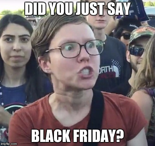 Triggered feminist | DID YOU JUST SAY BLACK FRIDAY? | image tagged in triggered feminist | made w/ Imgflip meme maker
