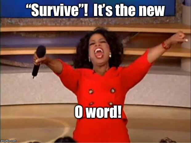 "Oprah You Get A Meme | ""Survive""!  It's the new O word! 