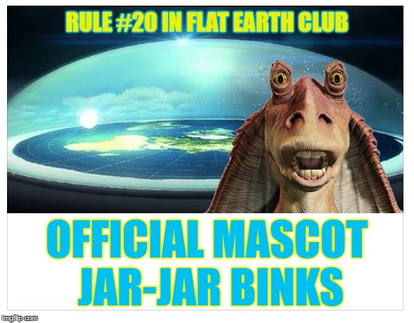 Official Mascot -- Jar-Jar Binks | RULE #20 IN FLAT EARTH CLUB OFFICIAL MASCOT JAR-JAR BINKS | image tagged in flat earth dome,flat earth,rule 20,jar-jar,binks | made w/ Imgflip meme maker