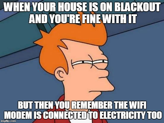 Futurama Fry Meme | WHEN YOUR HOUSE IS ON BLACKOUT AND YOU'RE FINE WITH IT BUT THEN YOU REMEMBER THE WIFI MODEM IS CONNECTED TO ELECTRICITY TOO | image tagged in memes,futurama fry | made w/ Imgflip meme maker