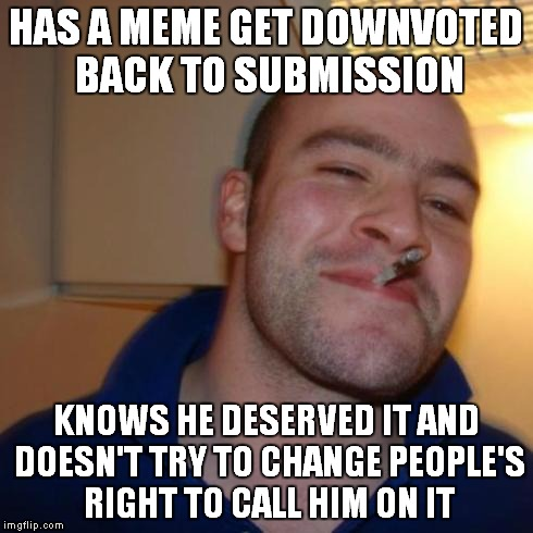 Fear not thine downvote for thee shall find comfort with the knowledge some jimmies you did rustle. | HAS A MEME GET DOWNVOTED BACK TO SUBMISSION KNOWS HE DESERVED IT AND DOESN'T TRY TO CHANGE PEOPLE'S RIGHT TO CALL HIM ON IT | image tagged in good guy greg | made w/ Imgflip meme maker