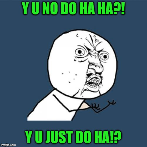 Y U No Meme | Y U NO DO HA HA?! Y U JUST DO HA!? | image tagged in memes,y u no | made w/ Imgflip meme maker