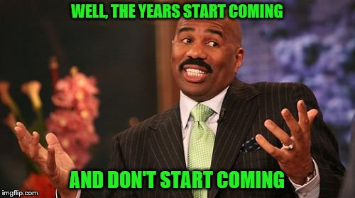 Steve Harvey Meme | WELL, THE YEARS START COMING AND DON'T START COMING | image tagged in memes,steve harvey | made w/ Imgflip meme maker
