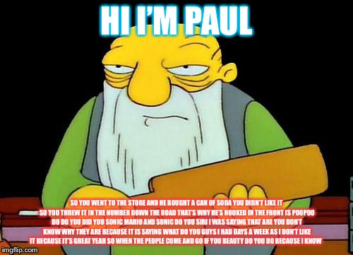 That's a paddlin' Meme | HII'M PAUL SO YOU WENT TO THE STORE AND HE BOUGHT A CAN OF SODA YOU DIDN'T LIKE IT SO YOU THREW IT IN THE NUMBER DOWN THE ROAD THAT'S WHY H | image tagged in memes,that's a paddlin' | made w/ Imgflip meme maker