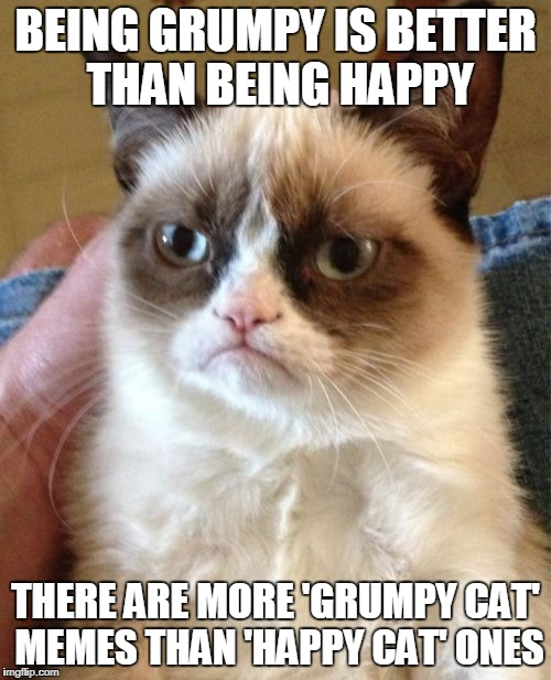 Grumpy Cat Meme | BEING GRUMPY IS BETTER THAN BEING HAPPY THERE ARE MORE 'GRUMPY CAT' MEMES THAN 'HAPPY CAT' ONES | image tagged in memes,grumpy cat | made w/ Imgflip meme maker