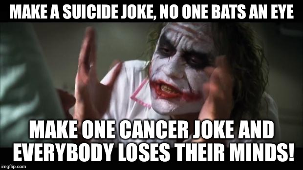 And everybody loses their minds Meme | MAKE A SUICIDE JOKE, NO ONE BATS AN EYE MAKE ONE CANCER JOKE AND EVERYBODY LOSES THEIR MINDS! | image tagged in memes,and everybody loses their minds,suicide,cancer,jokes | made w/ Imgflip meme maker