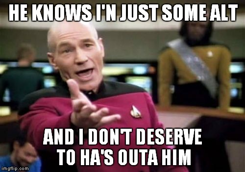 Picard Wtf Meme | HE KNOWS I'N JUST SOME ALT AND I DON'T DESERVE TO HA'S OUTA HIM | image tagged in memes,picard wtf | made w/ Imgflip meme maker