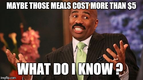 Steve Harvey Meme | MAYBE THOSE MEALS COST MORE THAN $5 WHAT DO I KNOW ? | image tagged in memes,steve harvey | made w/ Imgflip meme maker
