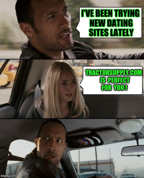Good Advice! I'll Try It ! | I'VE BEEN TRYING NEW DATING SITES LATELY TRACTORSUPPLY.COM  IS  PERFECT FOR  YOU ! | image tagged in memes,the rock driving | made w/ Imgflip meme maker