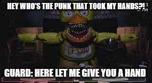 HEY WHO'S THE PUNK THAT TOOK MY HANDS?! GUARD: HERE LET ME GIVE YOU A HAND | image tagged in fnaf | made w/ Imgflip meme maker