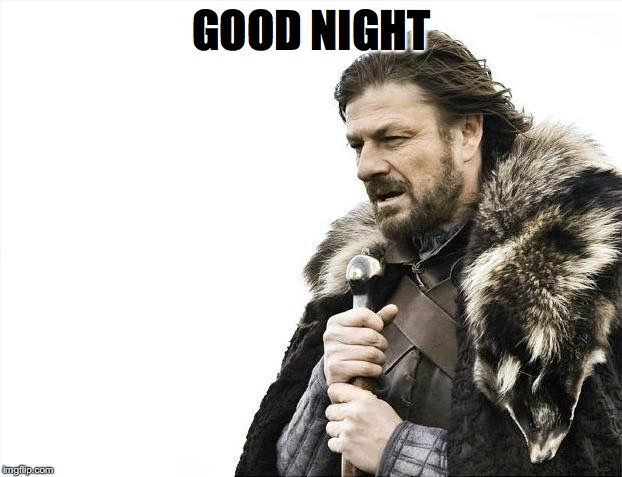 Brace Yourselves X is Coming Meme | GOOD NIGHT | image tagged in memes,brace yourselves x is coming | made w/ Imgflip meme maker