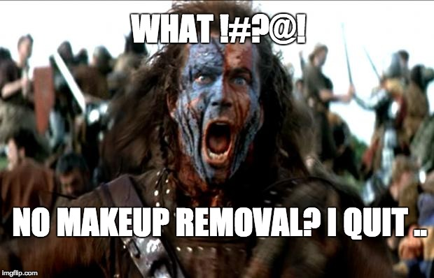 Braveheart | WHAT !#?@! NO MAKEUP REMOVAL? I QUIT .. | image tagged in braveheart | made w/ Imgflip meme maker