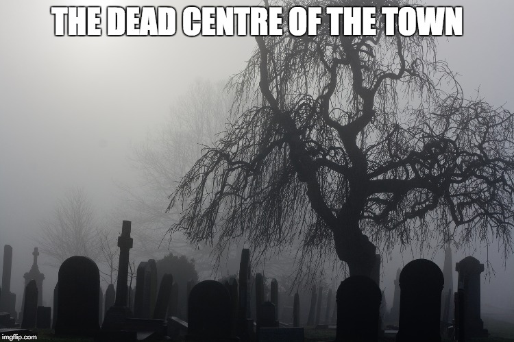 THE DEAD CENTRE OF THE TOWN | THE DEAD CENTRE OF THE TOWN | image tagged in memes,cemetery,death | made w/ Imgflip meme maker