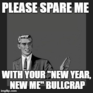 "don't make resolutions when you're not committed to | PLEASE SPARE ME WITH YOUR ""NEW YEAR, NEW ME"" BULLCRAP 