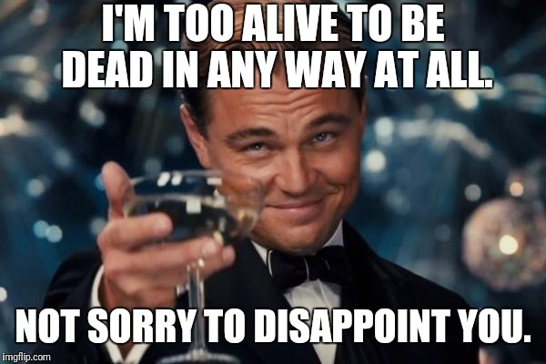 Too alive to be dead | I'M TOO ALIVE TO BE DEAD IN ANY WAY AT ALL. NOT SORRY TO DISAPPOINT YOU. | image tagged in memes,leonardo dicaprio cheers,alive,dead,way,disappoint | made w/ Imgflip meme maker