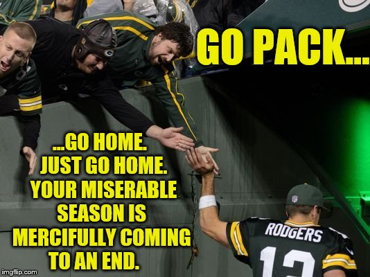 Go Packers...Just Go Home | GO PACK... ...GO HOME.  JUST GO HOME.  YOUR MISERABLE SEASON IS MERCIFULLY COMING TO AN END. | image tagged in green bay packers,memes,nfl memes,aaron rodgers,pack,blow packers | made w/ Imgflip meme maker