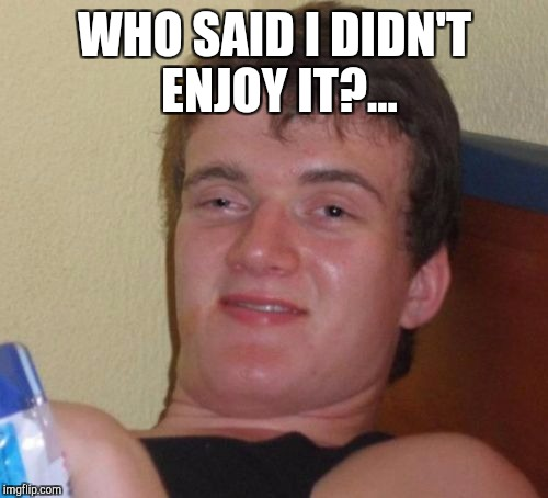 10 Guy Meme | WHO SAID I DIDN'T ENJOY IT?... | image tagged in memes,10 guy | made w/ Imgflip meme maker