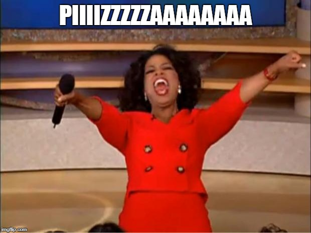 Oprah You Get A Meme | PIIIIZZZZZAAAAAAAA | image tagged in memes,oprah you get a | made w/ Imgflip meme maker