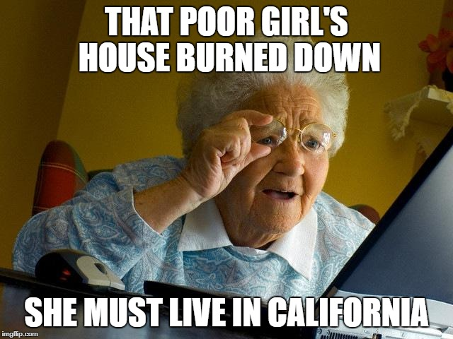 Grandma Finds The Internet Meme | THAT POOR GIRL'S HOUSE BURNED DOWN SHE MUST LIVE IN CALIFORNIA | image tagged in memes,grandma finds the internet | made w/ Imgflip meme maker