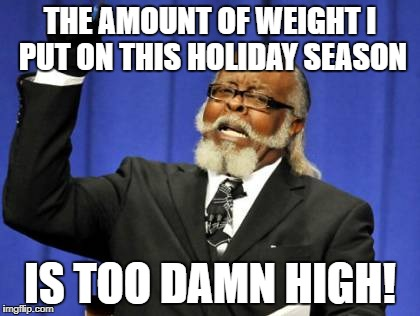 Too Damn High Meme | THE AMOUNT OF WEIGHT I PUT ON THIS HOLIDAY SEASON IS TOO DAMN HIGH! | image tagged in memes,too damn high | made w/ Imgflip meme maker