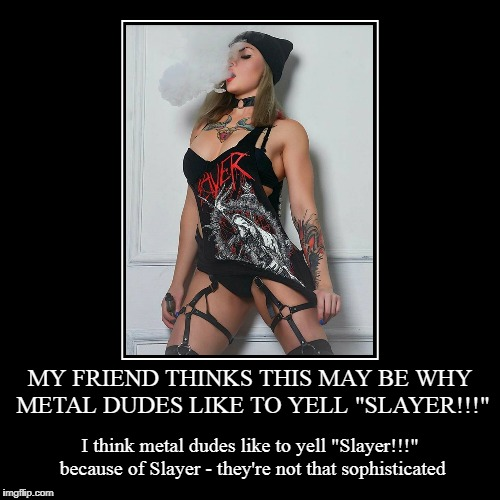 "when it's turned up to 11, I don't think dudes are thinking 'damn, she's hot!' | MY FRIEND THINKS THIS MAY BE WHY METAL DUDES LIKE TO YELL ""SLAYER!!!"" 