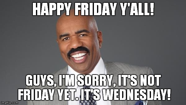 HAPPY FRIDAY Y'ALL! GUYS, I'M SORRY, IT'S NOT FRIDAY YET. IT'S WEDNESDAY! | image tagged in steve harvey | made w/ Imgflip meme maker