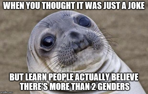 What happened to there just being 2 Human genders ?   | WHEN YOU THOUGHT IT WAS JUST A JOKE BUT LEARN PEOPLE ACTUALLY BELIEVE THERE'S MORE THAN 2 GENDERS | image tagged in memes,awkward moment sealion,gender,2 genders,politics | made w/ Imgflip meme maker