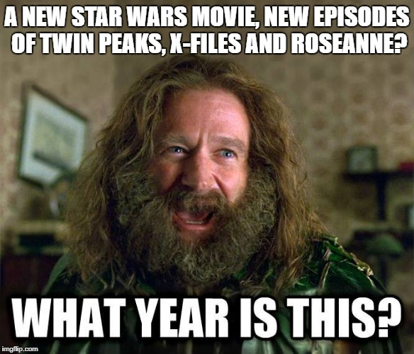 What Year Is This? Star Wars, Twin Peaks, X-Files, Roseanne? Happy New Year! |  A NEW STAR WARS MOVIE, NEW EPISODES OF TWIN PEAKS, X-FILES AND ROSEANNE? | image tagged in what year is this,star wars,twin peaks,x-files,roseanne,happy new year | made w/ Imgflip meme maker