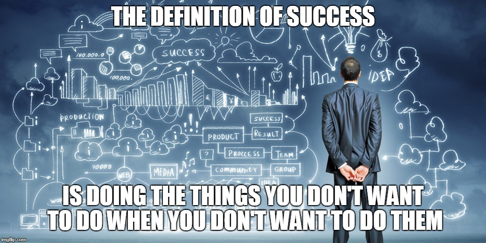 The Definition of Success | THE DEFINITION OF SUCCESS IS DOING THE THINGS YOU DON'T WANT TO DO WHEN YOU DON'T WANT TO DO THEM | image tagged in success | made w/ Imgflip meme maker
