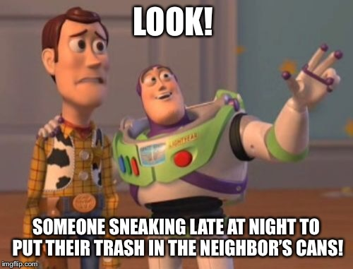 X, X Everywhere Meme | LOOK! SOMEONE SNEAKING LATE AT NIGHT TO PUT THEIR TRASH IN THE NEIGHBOR'S CANS! | image tagged in memes,x,x everywhere,x x everywhere | made w/ Imgflip meme maker