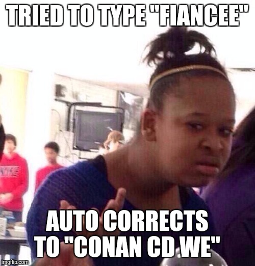 "Autocorrect is so helpful...  | TRIED TO TYPE ""FIANCEE"" AUTO CORRECTS TO ""CONAN CD WE"" 