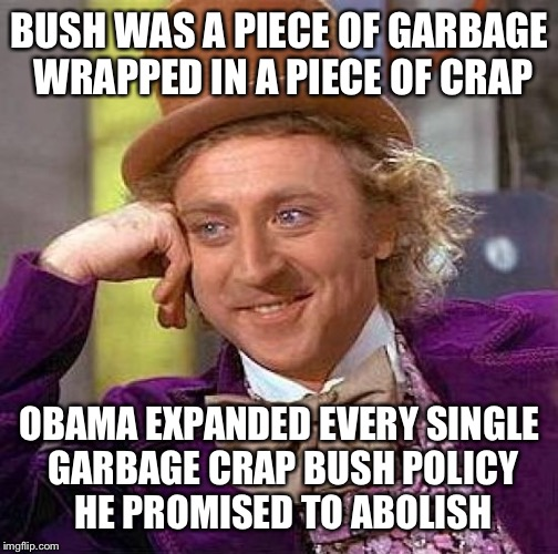 Creepy Condescending Wonka Meme | BUSH WAS A PIECE OF GARBAGE WRAPPED IN A PIECE OF CRAP OBAMA EXPANDED EVERY SINGLE GARBAGE CRAP BUSH POLICY HE PROMISED TO ABOLISH | image tagged in memes,creepy condescending wonka | made w/ Imgflip meme maker