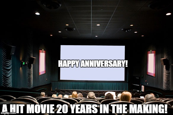 HAPPY ANNIVERSARY! A HIT MOVIE 20 YEARS IN THE MAKING! | image tagged in movie theatre | made w/ Imgflip meme maker