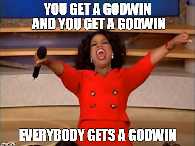 Oprah Car Giveaway | YOU GET A GODWIN AND YOU GET A GODWIN EVERYBODY GETS A GODWIN | image tagged in oprah car giveaway | made w/ Imgflip meme maker