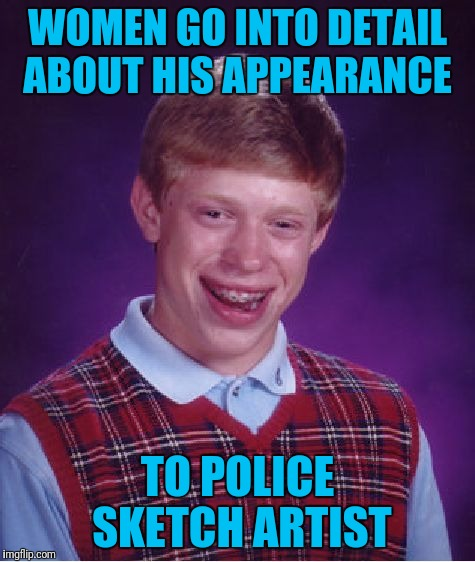 Bad Luck Brian Meme | WOMEN GO INTO DETAIL ABOUT HIS APPEARANCE TO POLICE SKETCH ARTIST | image tagged in memes,bad luck brian | made w/ Imgflip meme maker