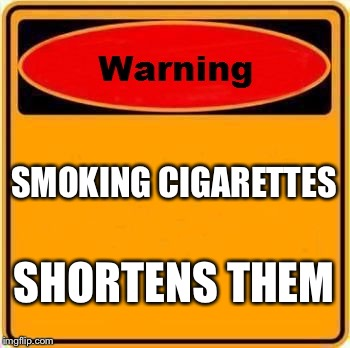 Warning Sign Meme | SMOKING CIGARETTES SHORTENS THEM | image tagged in memes,warning sign | made w/ Imgflip meme maker