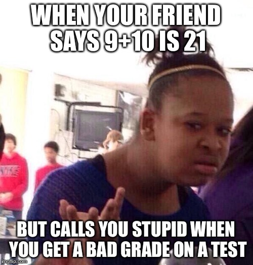 9+10 Doesn't Equal 21 | WHEN YOUR FRIEND SAYS 9+10 IS 21 BUT CALLS YOU STUPID WHEN YOU GET A BAD GRADE ON A TEST | image tagged in memes,black girl wat,21 | made w/ Imgflip meme maker
