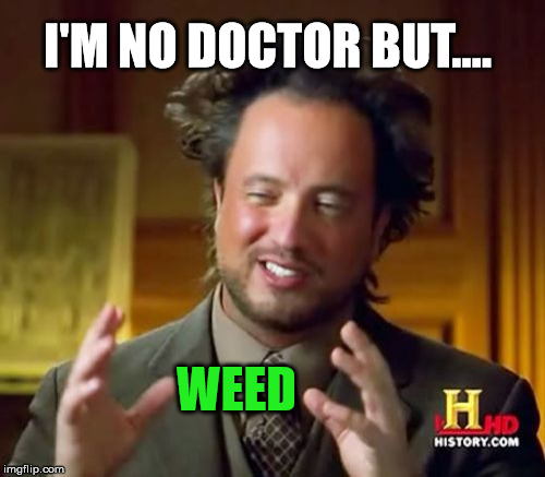 Ancient Aliens Meme | I'M NO DOCTOR BUT.... WEED | image tagged in memes,ancient aliens,weed | made w/ Imgflip meme maker