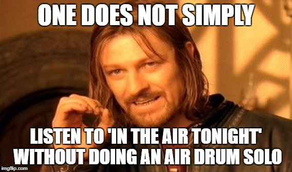 One Does Not Simply Meme | ONE DOES NOT SIMPLY LISTEN TO 'IN THE AIR TONIGHT' WITHOUT DOING AN AIR DRUM SOLO | image tagged in memes,one does not simply,AdviceAnimals | made w/ Imgflip meme maker