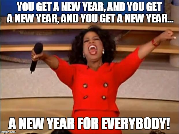 Oprah You Get A Meme | YOU GET A NEW YEAR, AND YOU GET A NEW YEAR, AND YOU GET A NEW YEAR... A NEW YEAR FOR EVERYBODY! | image tagged in memes,oprah you get a | made w/ Imgflip meme maker