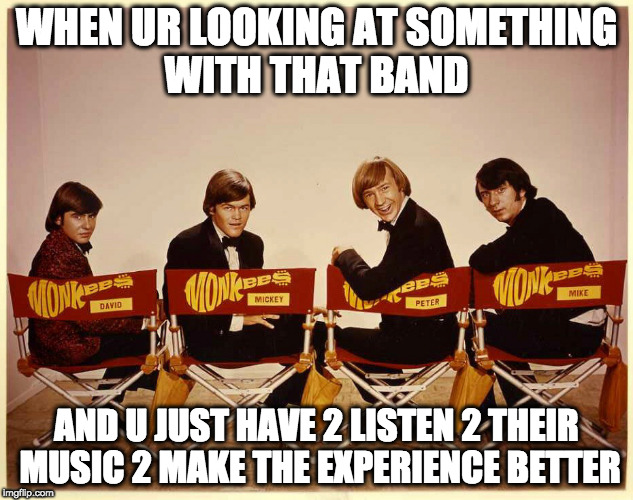 The Monkees | WHEN UR LOOKING AT SOMETHING WITH THAT BAND AND U JUST HAVE 2 LISTEN 2 THEIR MUSIC 2 MAKE THE EXPERIENCE BETTER | image tagged in the monkees | made w/ Imgflip meme maker