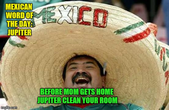 Happy Mexican | MEXICAN WORD OF THE DAY: JUPITER BEFORE MOM GETS HOME JUPITER CLEAN YOUR ROOM | image tagged in happy mexican | made w/ Imgflip meme maker