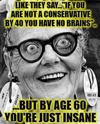 "Crazy Lady | LIKE THEY SAY...""IF YOU ARE NOT A CONSERVATIVE BY 40 YOU HAVE NO BRAINS"".. ...BUT BY AGE 60 YOU'RE JUST INSANE 