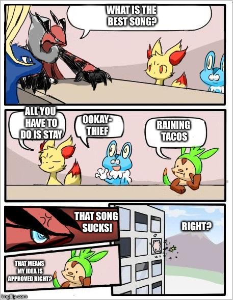Pokemon board meeting | WHAT IS THE BEST SONG? ALL YOU HAVE TO DO IS STAY OOKAY- THIEF RAINING TACOS THAT SONG SUCKS! THAT MEANS MY IDEA IS APPROVED RIGHT? RIGHT? | image tagged in pokemon board meeting | made w/ Imgflip meme maker