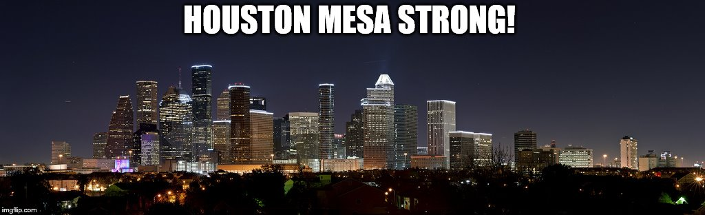 HOUSTON MESA STRONG! | image tagged in houston strong | made w/ Imgflip meme maker