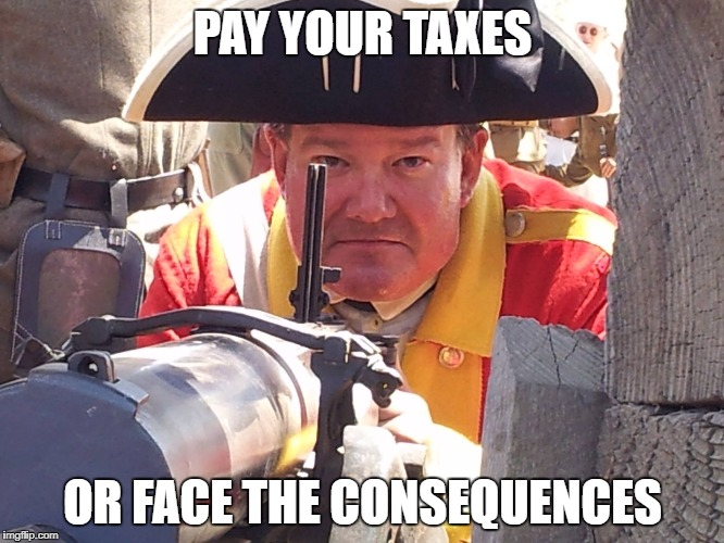 Pay Your Taxes | PAY YOUR TAXES OR FACE THE CONSEQUENCES | image tagged in taxes,british,american revolution | made w/ Imgflip meme maker